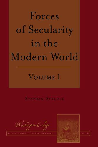Forces of Secularity in the Modern World: Volume 1 - Washington College Studies in Religion, Politics, and Culture 11 (Hardback)