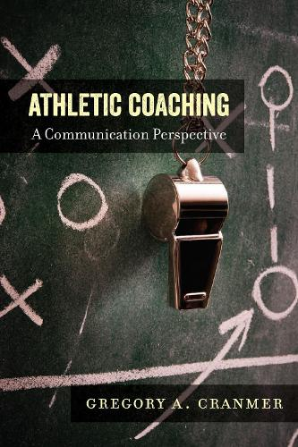 Athletic Coaching: A Communication Perspective - Communication, Sport, and Society 3 (Hardback)
