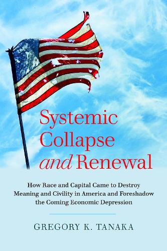 Systemic Collapse and Renewal: How Race and Capital Came to Destroy Meaning and Civility in America and Foreshadow the Coming Economic Depression (Paperback)