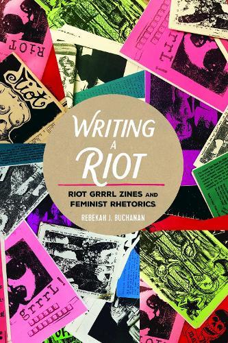 Writing a Riot: Riot Grrrl Zines and Feminist Rhetorics - Mediated Youth 31 (Hardback)