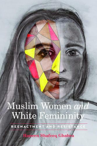 Muslim Women and White Femininity: Reenactment and Resistance (Paperback)