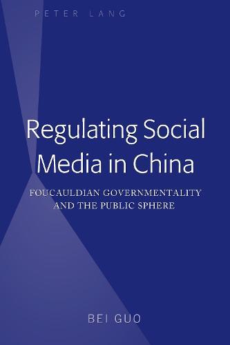 Regulating Social Media in China: Foucauldian Governmentality and the Public Sphere (Hardback)