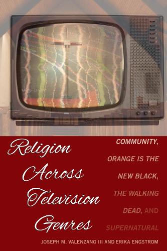 Religion Across Television Genres: Community, Orange Is the New Black, The Walking Dead, and Supernatural (Hardback)