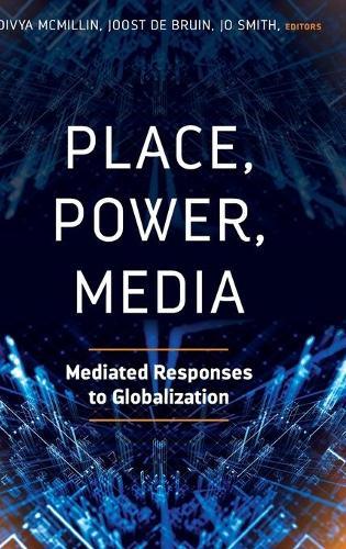 Place, Power, Media: Mediated Responses to Globalization (Hardback)