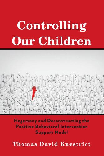 Controlling Our Children: Hegemony and Deconstructing the Positive Behavioral Intervention Support Model (Hardback)