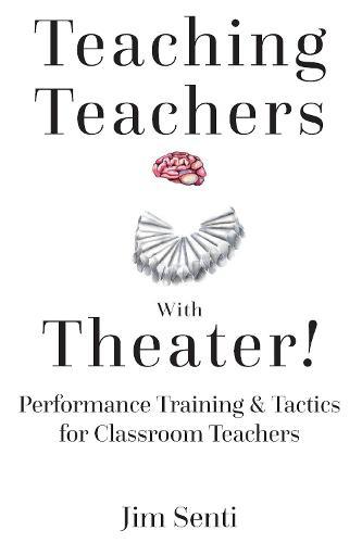 Teaching Teachers With Theater!: Performance Training & Tactics for Classroom Teachers (Hardback)