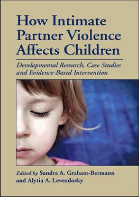 How Intimate Partner Violence Affects Children: Developmental Research, Case Studies and Evidence-Based Intervention (Hardback)