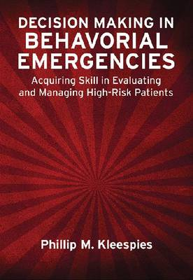 Decision Making in Behavioral Emergencies: Acquiring Skill in Evaluating and Managing High-Risk Patients (Hardback)