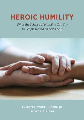 Heroic Humility: What the Science of Humility Can Say to People Raised on Self-Focus (Hardback)