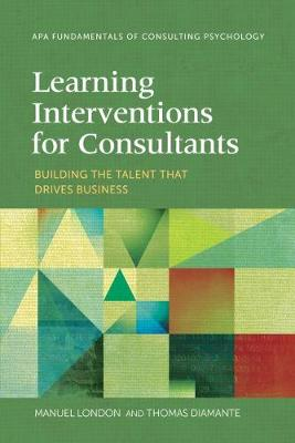Learning Interventions for Consultants: Building the Talent That Drives Business - Fundamentals of Consulting Psychology (Paperback)