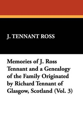 Memories of J. Ross Tennant and a Genealogy of the Family Originated by Richard Tennant of Glasgow, Scotland (Vol. 3) (Paperback)