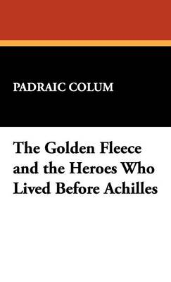 The Golden Fleece and the Heroes Who Lived Before Achilles (Hardback)