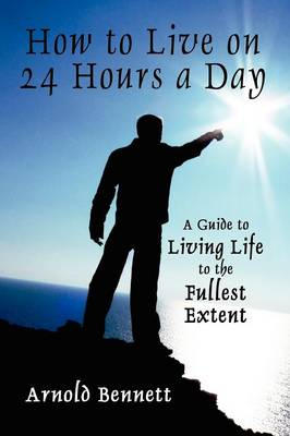 How to Live on 24 Hours a Day: A Guide to Living Life to the Fullest Extent (Paperback)