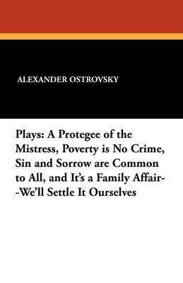 Plays: A Protegee of the Mistress, Poverty Is No Crime, Sin and Sorrow Are Common to All, and It's a Family Affair--We'll Settle It Ourselves (Paperback)
