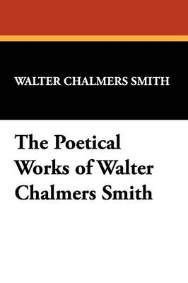 The Poetical Works of Walter Chalmers Smith (Paperback)