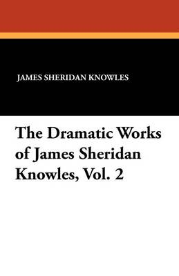 The Dramatic Works of James Sheridan Knowles, Vol. 2 (Paperback)