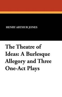 The Theatre of Ideas: A Burlesque Allegory and Three One-Act Plays (Paperback)