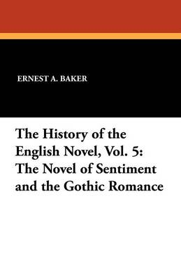 The History of the English Novel, Vol. 5: The Novel of Sentiment and the Gothic Romance (Paperback)
