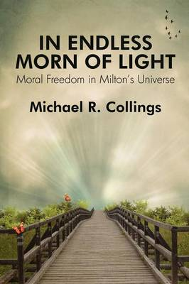 In Endless Morn of Light: Moral Freedom in Milton's Universe (Paperback)