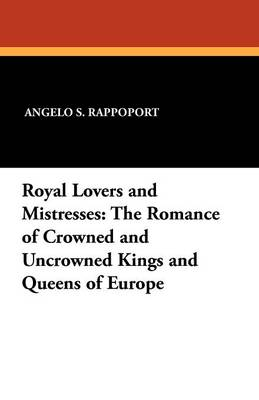 Royal Lovers and Mistresses: The Romance of Crowned and Uncrowned Kings and Queens of Europe (Paperback)