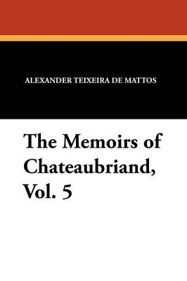 The Memoirs of Chateaubriand, Vol. 5 (Paperback)