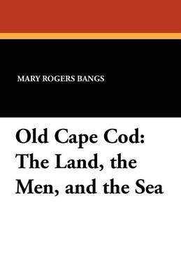 Old Cape Cod: The Land, the Men, and the Sea (Paperback)