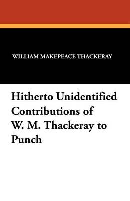 Hitherto Unidentified Contributions of W. M. Thackeray to Punch (Paperback)