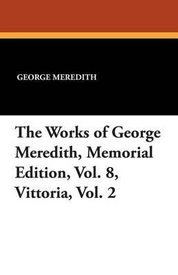 The Works of George Meredith, Memorial Edition, Vol. 8, Vittoria, Vol. 2 (Paperback)
