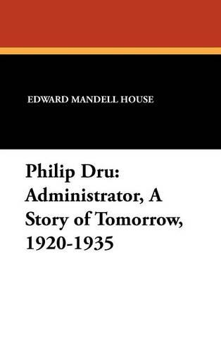 Philip Dru: Administrator, a Story of Tomorrow, 1920-1935 (Hardback)
