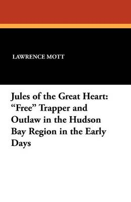 Jules of the Great Heart: Free Trapper and Outlaw in the Hudson Bay Region in the Early Days (Paperback)
