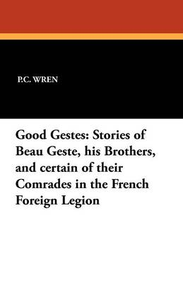 Good Gestes: Stories of Beau Geste, His Brothers, and Certain of Their Comrades in the French Foreign Legion (Paperback)