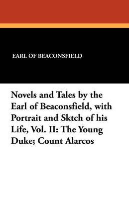 Novels and Tales by the Earl of Beaconsfield, with Portrait and Sktch of His Life, Vol. II: The Young Duke; Count Alarcos (Paperback)