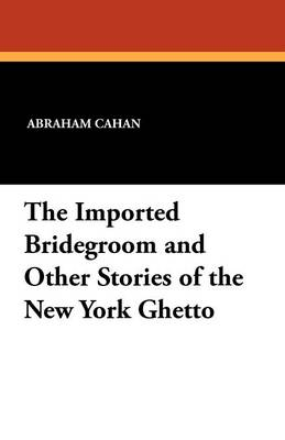 The Imported Bridegroom and Other Stories of the New York Ghetto (Paperback)