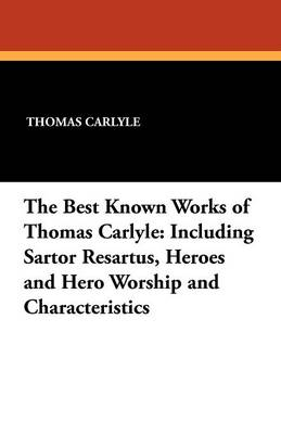 The Best Known Works of Thomas Carlyle: Including Sartor Resartus, Heroes and Hero Worship and Characteristics (Paperback)