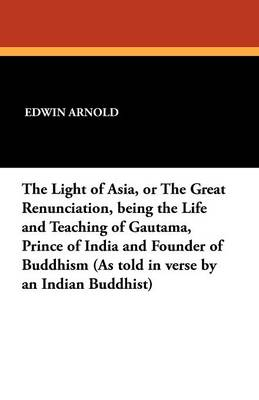 The Light of Asia, or the Great Renunciation, Being the Life and Teaching of Gautama, Prince of India and Founder of Buddhism (as Told in Verse by an (Paperback)