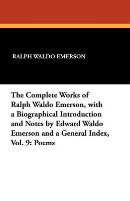 The Complete Works of Ralph Waldo Emerson, with a Biographical Introduction and Notes by Edward Waldo Emerson and a General Index, Vol. 9: Poems (Paperback)