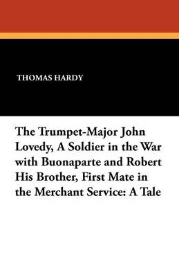 The Trumpet-Major John Lovedy, a Soldier in the War with Buonaparte and Robert His Brother, First Mate in the Merchant Service: A Tale (Paperback)