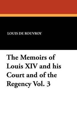 The Memoirs of Louis XIV and His Court and of the Regency Vol. 3 (Paperback)