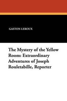 The Mystery of the Yellow Room: Extraordinary Adventures of Joseph Rouletabille, Reporter (Paperback)