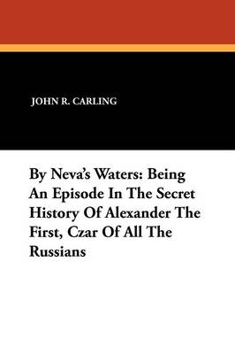 By Neva's Waters: Being an Episode in the Secret History of Alexander the First, Czar of All the Russians (Paperback)