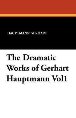 The Dramatic Works of Gerhart Hauptmann Vol1 (Paperback)