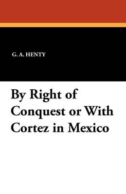 By Right of Conquest or with Cortez in Mexico (Paperback)