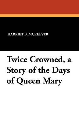 Twice Crowned, a Story of the Days of Queen Mary (Paperback)