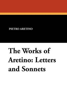 The Works of Aretino: Letters and Sonnets (Paperback)