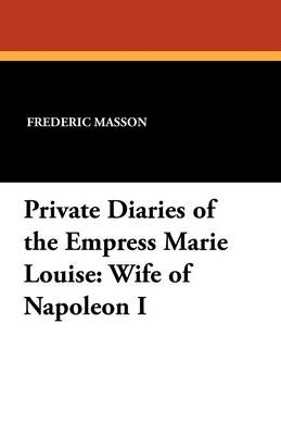 Private Diaries of the Empress Marie Louise: Wife of Napoleon I (Paperback)