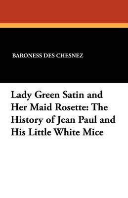 Lady Green Satin and Her Maid Rosette: The History of Jean Paul and His Little White Mice (Paperback)