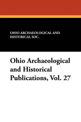 Ohio Archaeological and Historical Publications, Vol. 27 (Paperback)