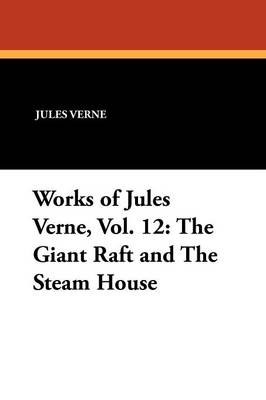 Works of Jules Verne, Vol. 12: The Giant Raft and the Steam House (Paperback)