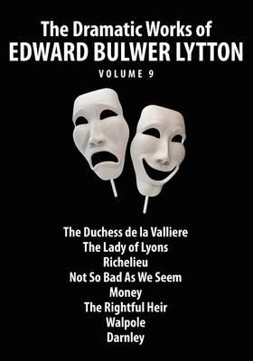 The Dramatic Works of Edward Bulwer Lytton, Vol. 9 (Paperback)