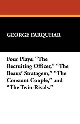 Four Plays: The Recruiting Officer, the Beaux' Stratagem, the Constant Couple, and the Twin-Rivals. (Paperback)